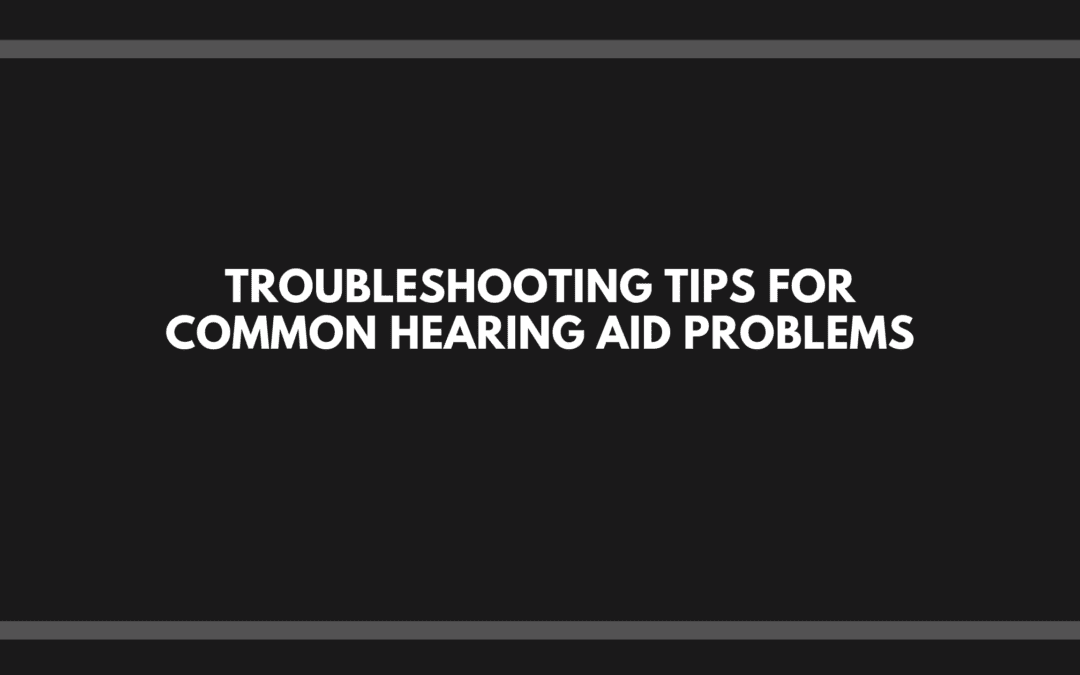 Troubleshooting Tips for Common Hearing Aid Problems