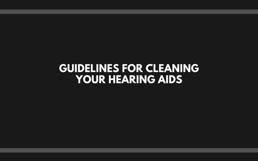 Guidelines for Cleaning Your Hearing Aids