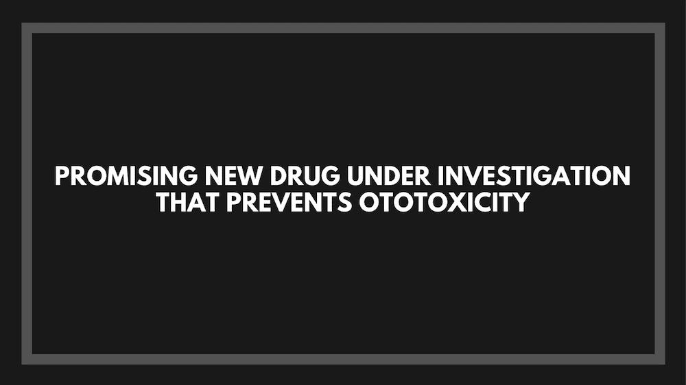 Promising New Drug Under Investigation that Prevents Ototoxicity