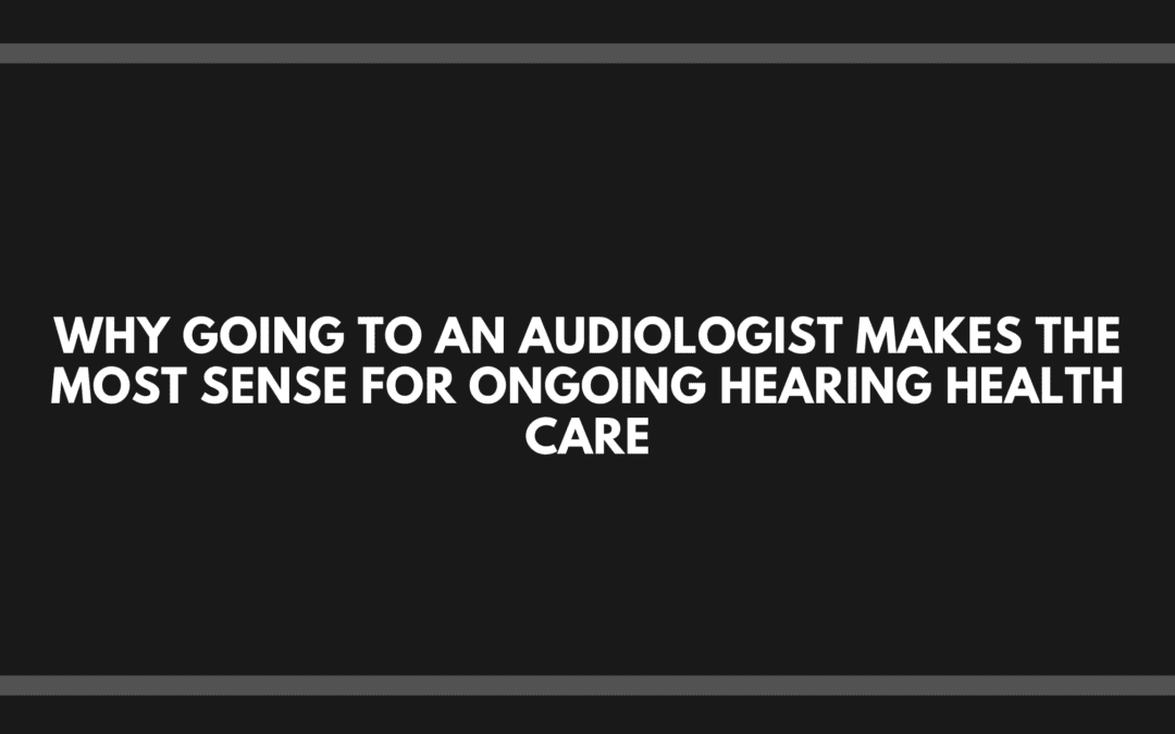 Why Going to an Audiologist Makes the Most Sense for Ongoing Hearing Health Care